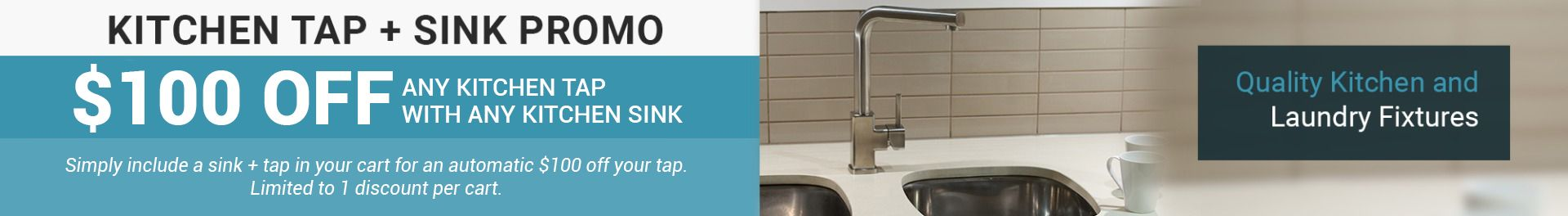 Simply include a sink + tap in your cart for an automatic $100 off your tap. Limited to 1 discount per cart.